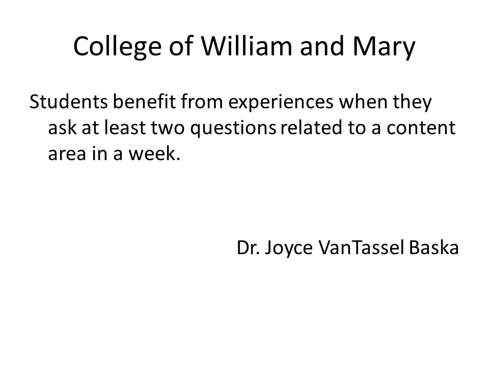 College of William and Mary Students benefit from experiences when they ask at least two questions related to a content area in a week. Dr. Joyce VanT