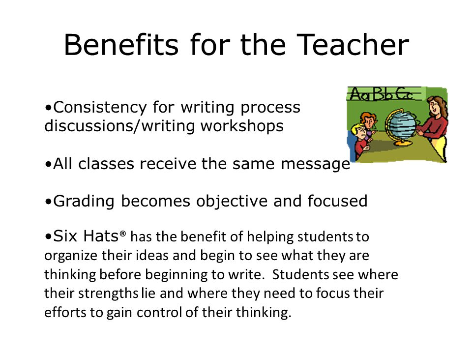 Benefits for the Teacher Consistency for writing process discussions/writing workshops All classes receive the same message Grading becomes objective