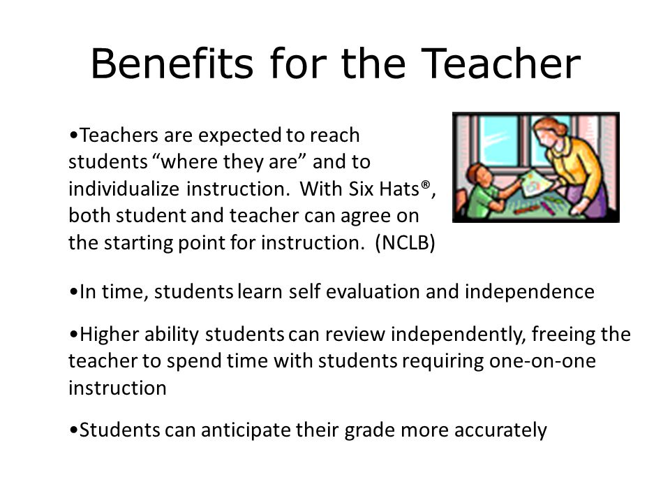 Benefits for the Teacher In time, students learn self evaluation and independence Higher ability students can review independently, freeing the teache
