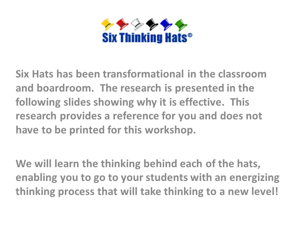 Six Hats has been transformational in the classroom and boardroom. The research is presented in the following slides showing why it is effective. This