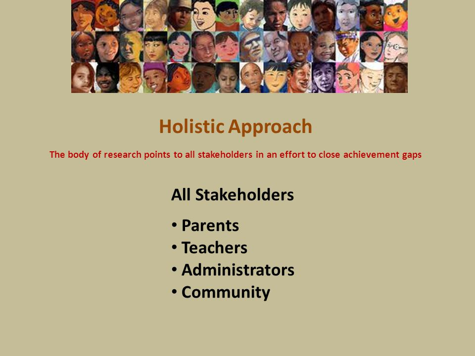 Holistic Approach The body of research points to all stakeholders in an effort to close achievement gaps All Stakeholders Parents Teachers Administrat