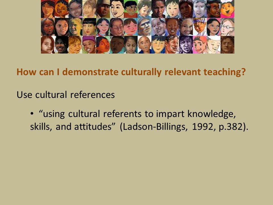 "Use cultural references ""using cultural referents to impart knowledge, skills, and attitudes"" (Ladson-Billings, 1992, p.382). How can I demonstrate cu"