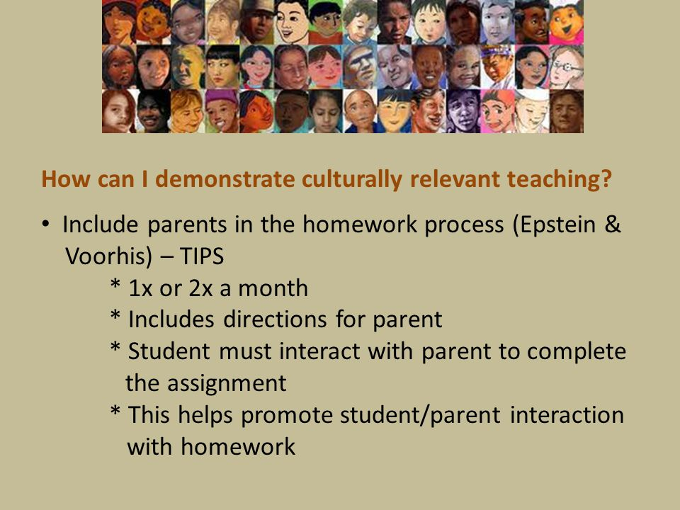 Include parents in the homework process (Epstein & Voorhis) – TIPS * 1x or 2x a month * Includes directions for parent * Student must interact with pa