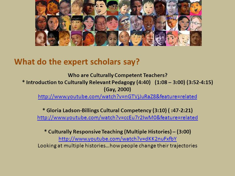 What do the expert scholars say? Who are Culturally Competent Teachers? * Introduction to Culturally Relevant Pedagogy (4:40) (1:08 – 3:00) (3:52-4:15