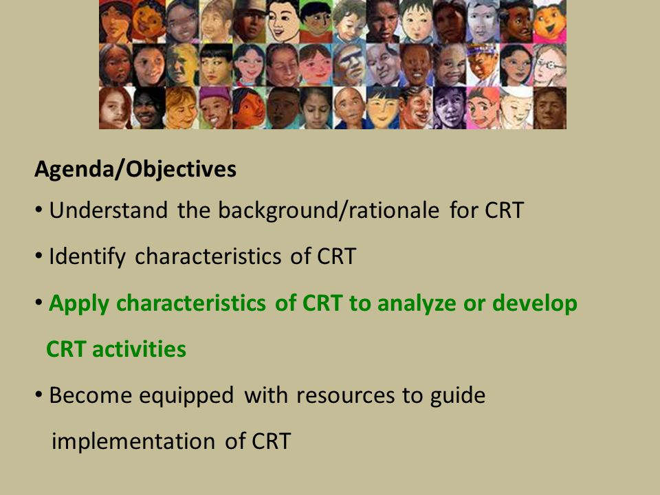 Agenda/Objectives Understand the background/rationale for CRT Identify characteristics of CRT Apply characteristics of CRT to analyze or develop CRT a