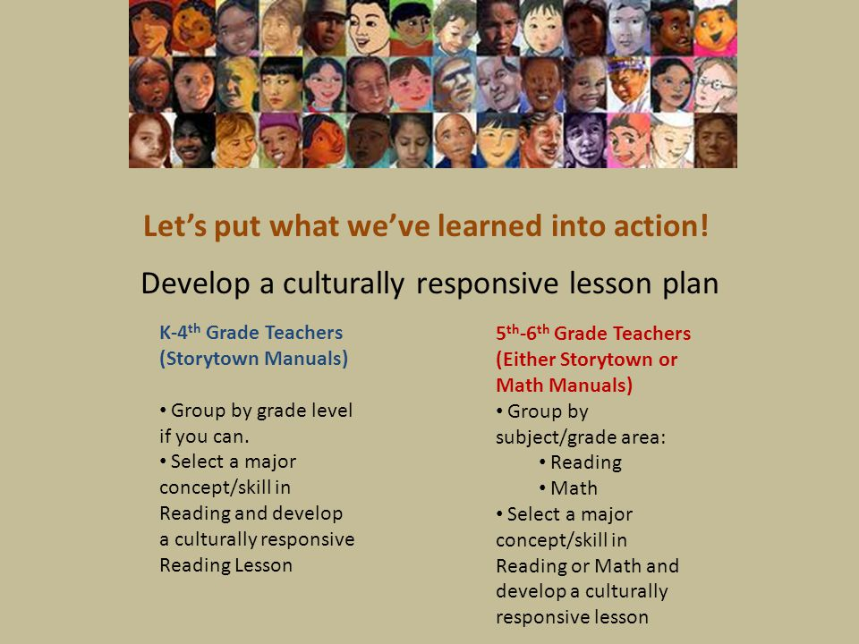 Develop a culturally responsive lesson plan Let's put what we've learned into action! K-4 th Grade Teachers (Storytown Manuals) Group by grade level i