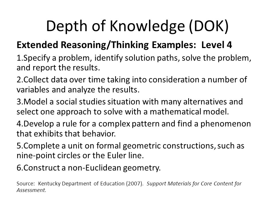 Depth of Knowledge (DOK) Extended Reasoning/Thinking Examples: Level 4 1.Specify a problem, identify solution paths, solve the problem, and report the