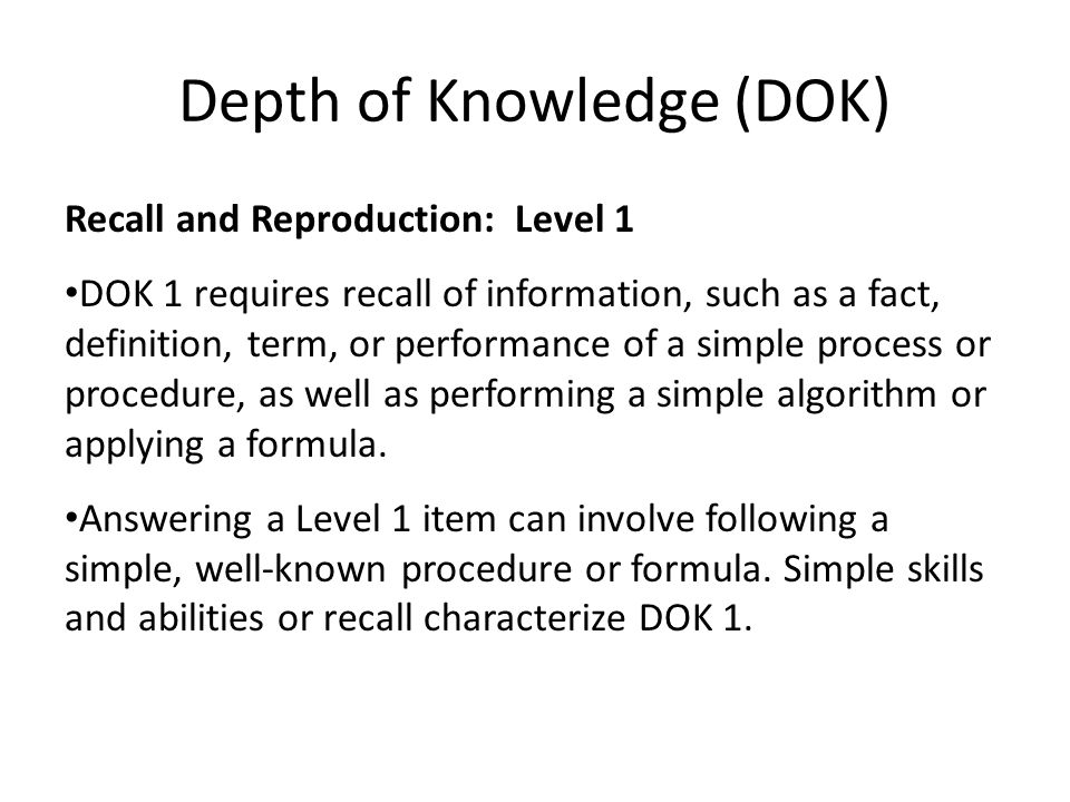 Depth of Knowledge (DOK) Recall and Reproduction: Level 1 DOK 1 requires recall of information, such as a fact, definition, term, or performance of a simple process or procedure, as well as performing a simple algorithm or applying a formula.