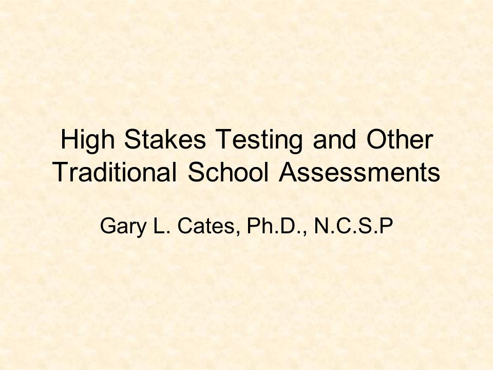 High Stakes Testing and Other Traditional School Assessments Gary L. Cates, Ph.D., N.C.S.P