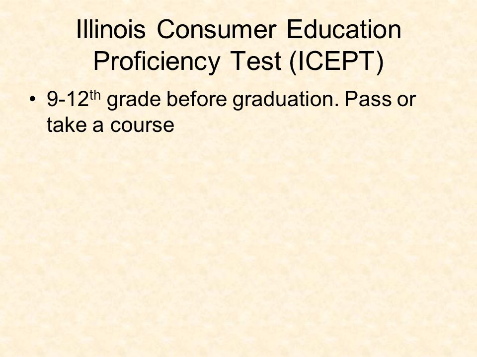 Illinois Consumer Education Proficiency Test (ICEPT) 9-12 th grade before graduation.