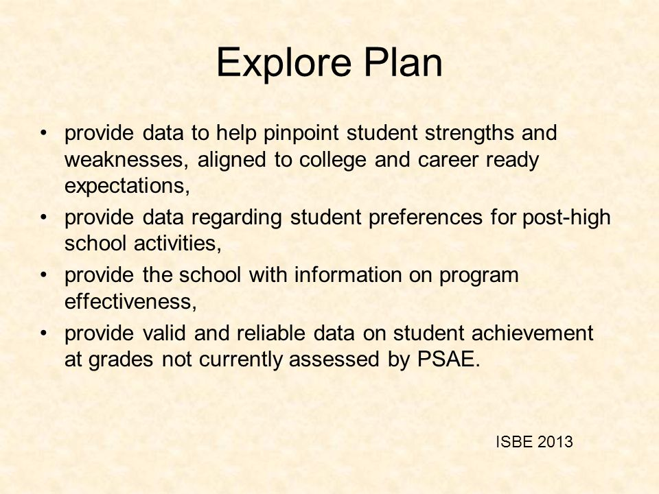 Explore Plan provide data to help pinpoint student strengths and weaknesses, aligned to college and career ready expectations, provide data regarding student preferences for post-high school activities, provide the school with information on program effectiveness, provide valid and reliable data on student achievement at grades not currently assessed by PSAE.