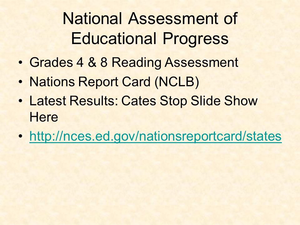 National Assessment of Educational Progress Grades 4 & 8 Reading Assessment Nations Report Card (NCLB) Latest Results: Cates Stop Slide Show Here http://nces.ed.gov/nationsreportcard/states