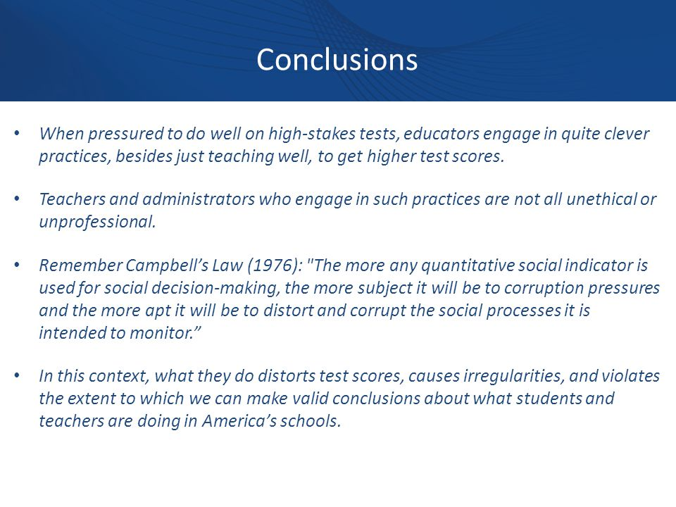 Conclusions When pressured to do well on high-stakes tests, educators engage in quite clever practices, besides just teaching well, to get higher test scores.