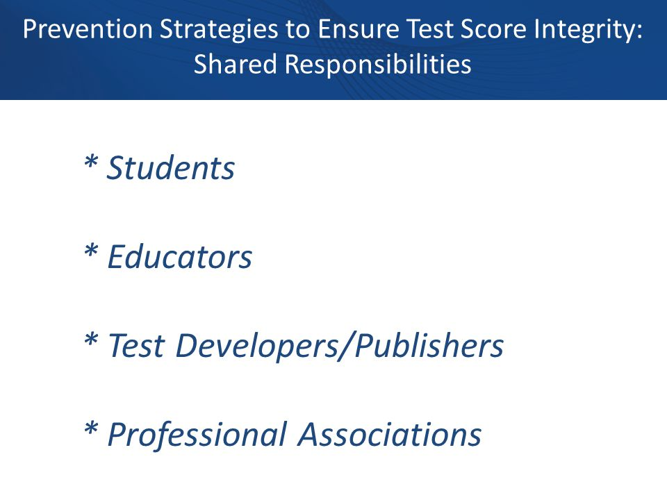 Prevention Strategies to Ensure Test Score Integrity: Shared Responsibilities * Students * Educators * Test Developers/Publishers * Professional Associations