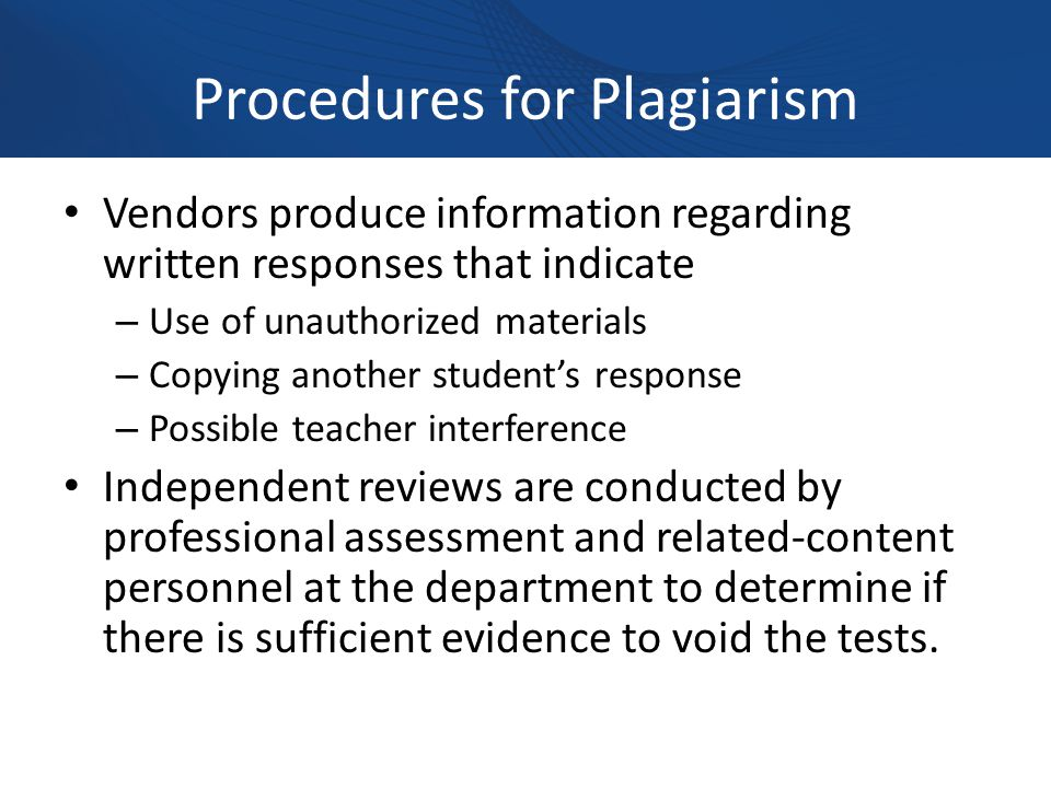 Procedures for Plagiarism Vendors produce information regarding written responses that indicate – Use of unauthorized materials – Copying another student's response – Possible teacher interference Independent reviews are conducted by professional assessment and related-content personnel at the department to determine if there is sufficient evidence to void the tests.