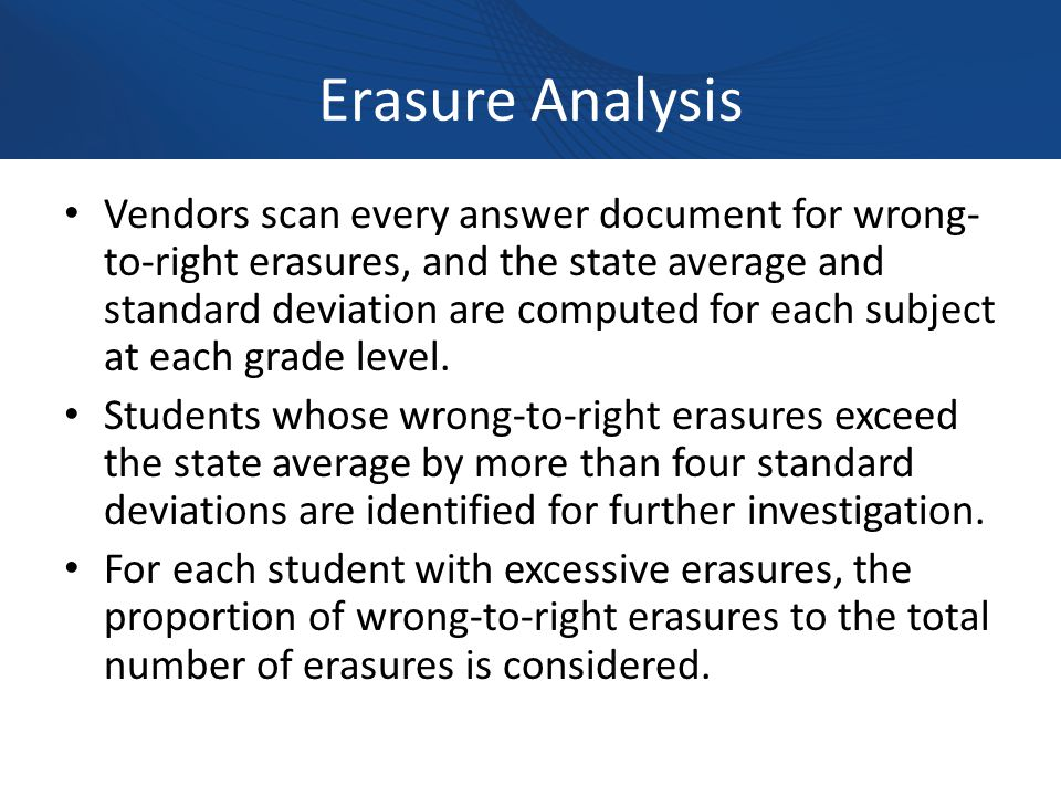 Erasure Analysis Vendors scan every answer document for wrong- to-right erasures, and the state average and standard deviation are computed for each subject at each grade level.