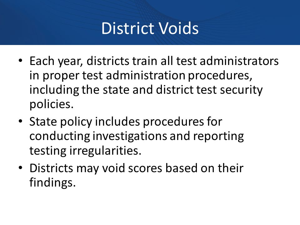 District Voids Each year, districts train all test administrators in proper test administration procedures, including the state and district test security policies.