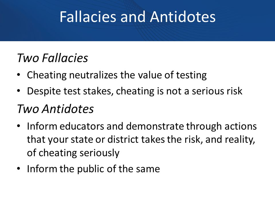 Fallacies and Antidotes Two Fallacies Cheating neutralizes the value of testing Despite test stakes, cheating is not a serious risk Two Antidotes Inform educators and demonstrate through actions that your state or district takes the risk, and reality, of cheating seriously Inform the public of the same