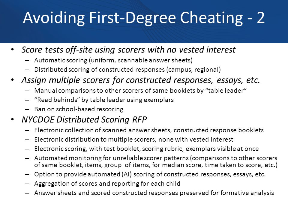Avoiding First-Degree Cheating - 2 Score tests off-site using scorers with no vested interest – Automatic scoring (uniform, scannable answer sheets) – Distributed scoring of constructed responses (campus, regional) Assign multiple scorers for constructed responses, essays, etc.