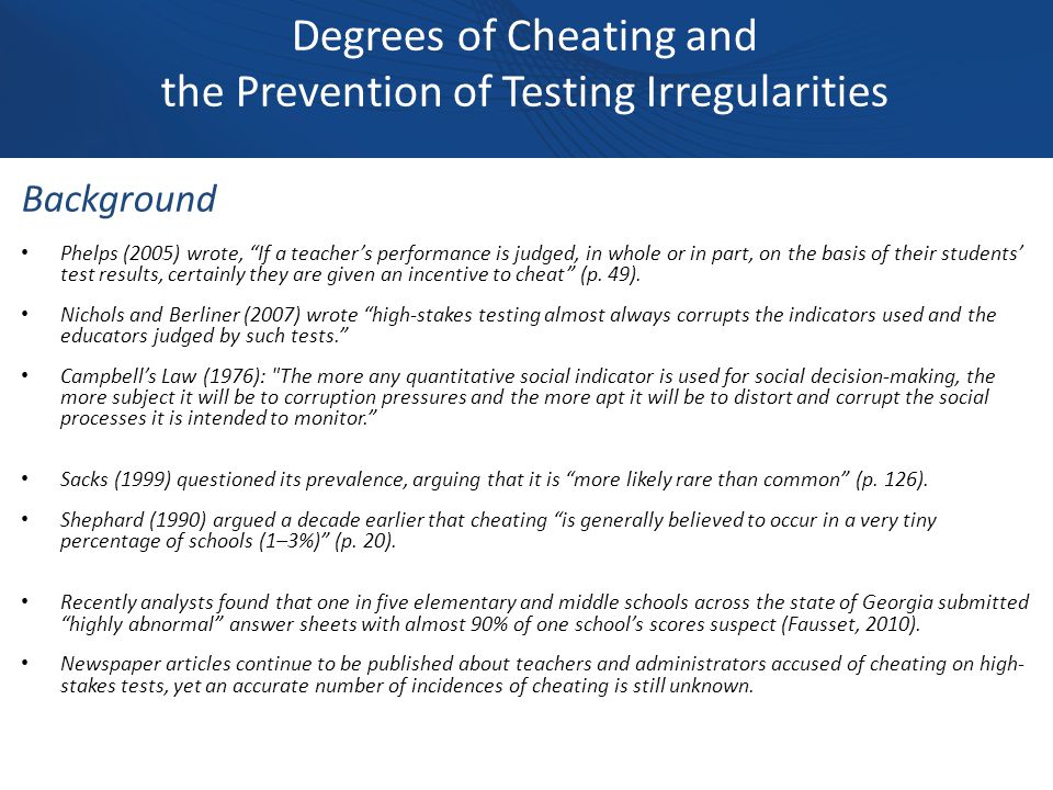 Degrees of Cheating and the Prevention of Testing Irregularities Background Phelps (2005) wrote, If a teacher's performance is judged, in whole or in part, on the basis of their students' test results, certainly they are given an incentive to cheat (p.