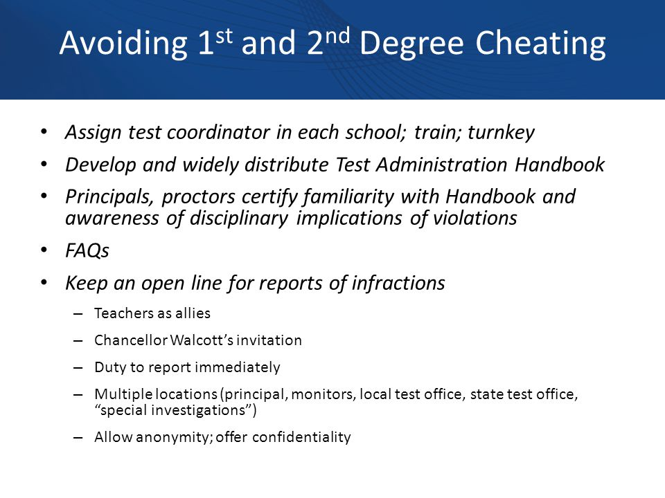 Avoiding 1 st and 2 nd Degree Cheating Assign test coordinator in each school; train; turnkey Develop and widely distribute Test Administration Handbook Principals, proctors certify familiarity with Handbook and awareness of disciplinary implications of violations FAQs Keep an open line for reports of infractions – Teachers as allies – Chancellor Walcott's invitation – Duty to report immediately – Multiple locations (principal, monitors, local test office, state test office, special investigations ) – Allow anonymity; offer confidentiality