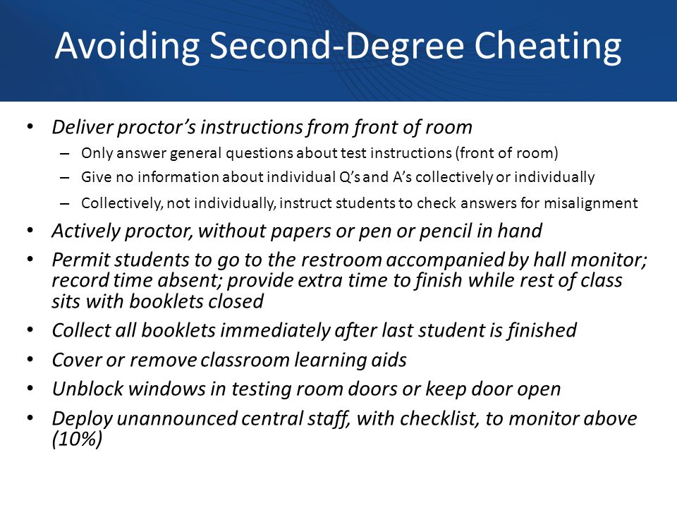 Avoiding Second-Degree Cheating Deliver proctor's instructions from front of room – Only answer general questions about test instructions (front of room) – Give no information about individual Q's and A's collectively or individually – Collectively, not individually, instruct students to check answers for misalignment Actively proctor, without papers or pen or pencil in hand Permit students to go to the restroom accompanied by hall monitor; record time absent; provide extra time to finish while rest of class sits with booklets closed Collect all booklets immediately after last student is finished Cover or remove classroom learning aids Unblock windows in testing room doors or keep door open Deploy unannounced central staff, with checklist, to monitor above (10%)
