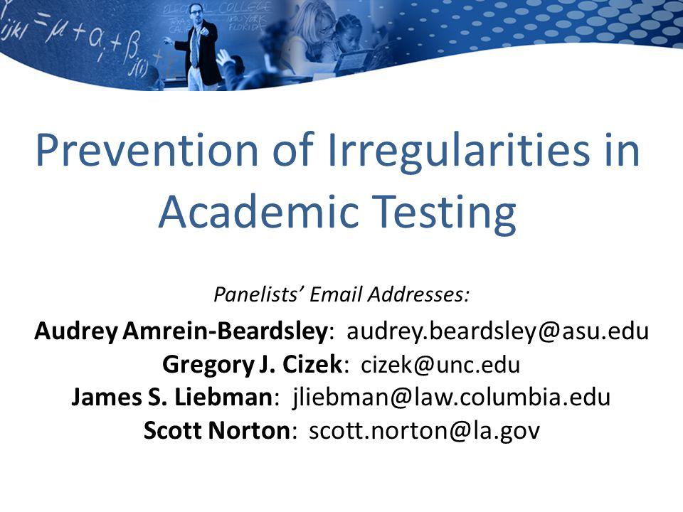 Prevention of Irregularities in Academic Testing Panelists' Email Addresses: Audrey Amrein-Beardsley: audrey.beardsley@asu.edu Gregory J.