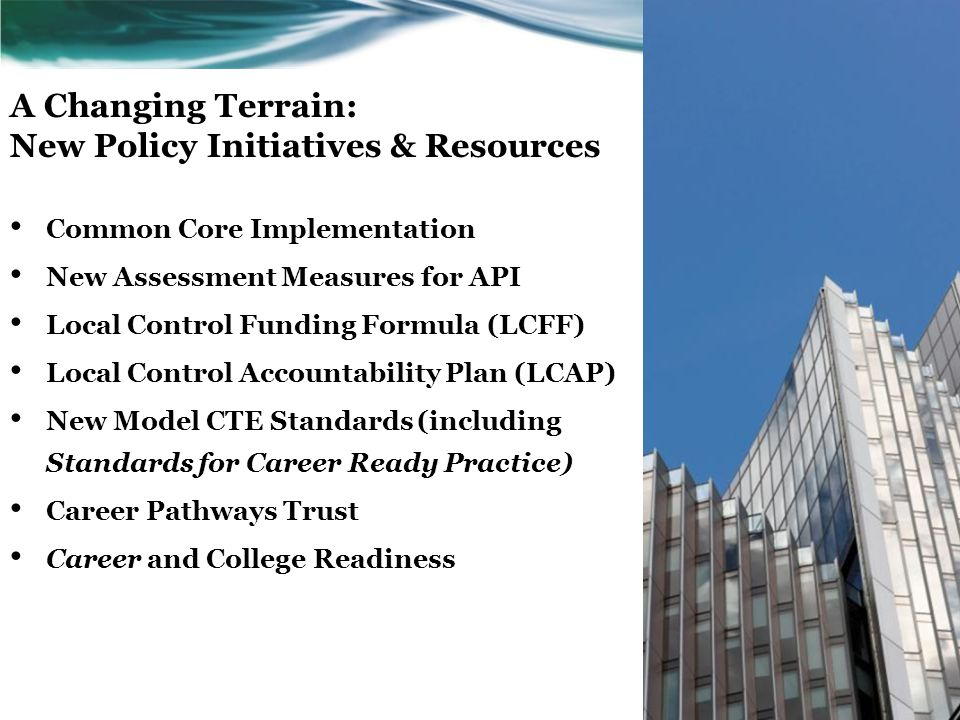 A Changing Terrain: New Policy Initiatives & Resources Common Core Implementation New Assessment Measures for API Local Control Funding Formula (LCFF)