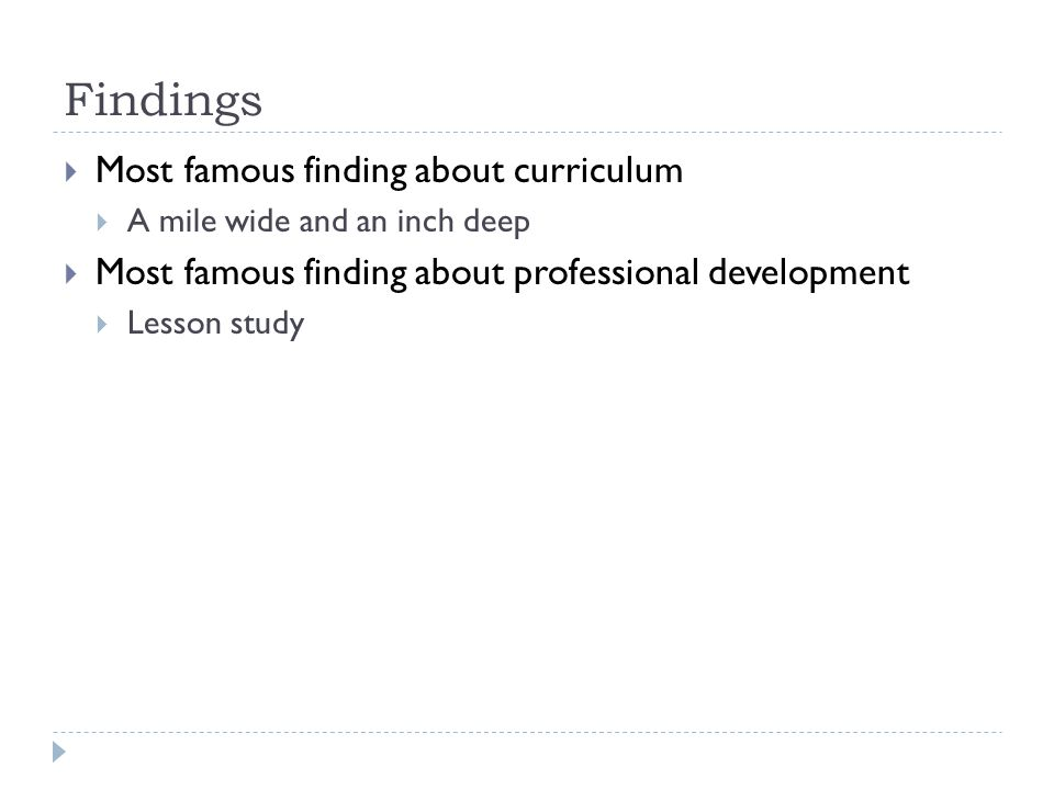 Findings  Most famous finding about curriculum  A mile wide and an inch deep  Most famous finding about professional development  Lesson study
