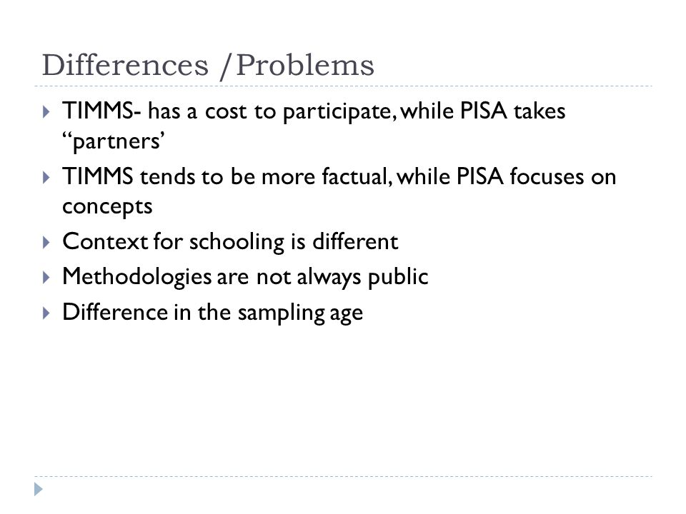 "Differences /Problems  TIMMS- has a cost to participate, while PISA takes ""partners'  TIMMS tends to be more factual, while PISA focuses on concepts"