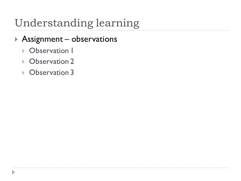 Understanding learning  Assignment – observations  Observation 1  Observation 2  Observation 3