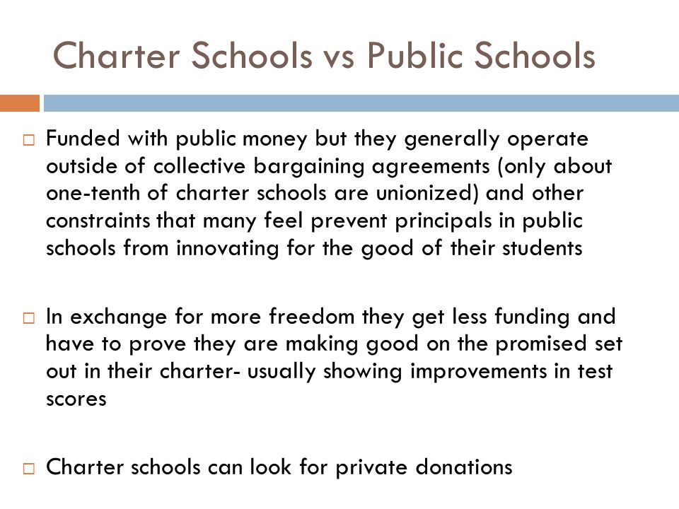 Charter Schools vs Public Schools  Funded with public money but they generally operate outside of collective bargaining agreements (only about one-tenth of charter schools are unionized) and other constraints that many feel prevent principals in public schools from innovating for the good of their students  In exchange for more freedom they get less funding and have to prove they are making good on the promised set out in their charter- usually showing improvements in test scores  Charter schools can look for private donations