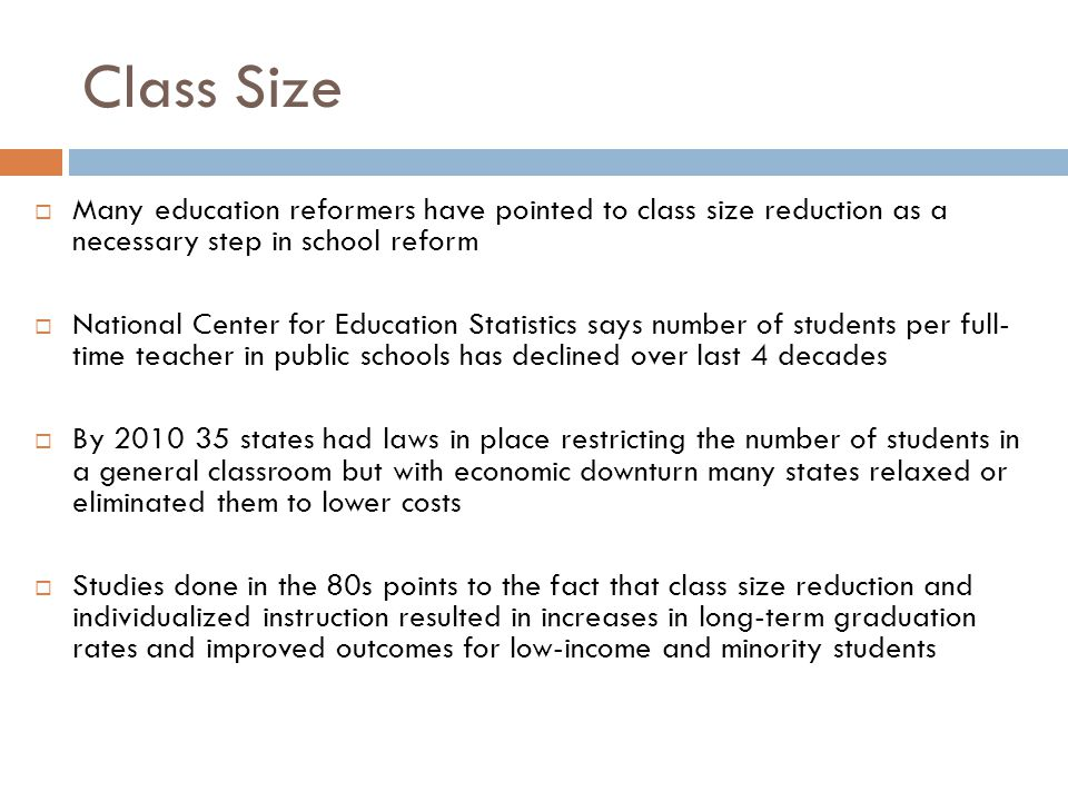 Class Size  Many education reformers have pointed to class size reduction as a necessary step in school reform  National Center for Education Statistics says number of students per full- time teacher in public schools has declined over last 4 decades  By 2010 35 states had laws in place restricting the number of students in a general classroom but with economic downturn many states relaxed or eliminated them to lower costs  Studies done in the 80s points to the fact that class size reduction and individualized instruction resulted in increases in long-term graduation rates and improved outcomes for low-income and minority students
