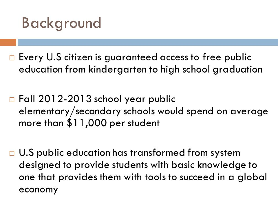 Background  Every U.S citizen is guaranteed access to free public education from kindergarten to high school graduation  Fall 2012-2013 school year public elementary/secondary schools would spend on average more than $11,000 per student  U.S public education has transformed from system designed to provide students with basic knowledge to one that provides them with tools to succeed in a global economy