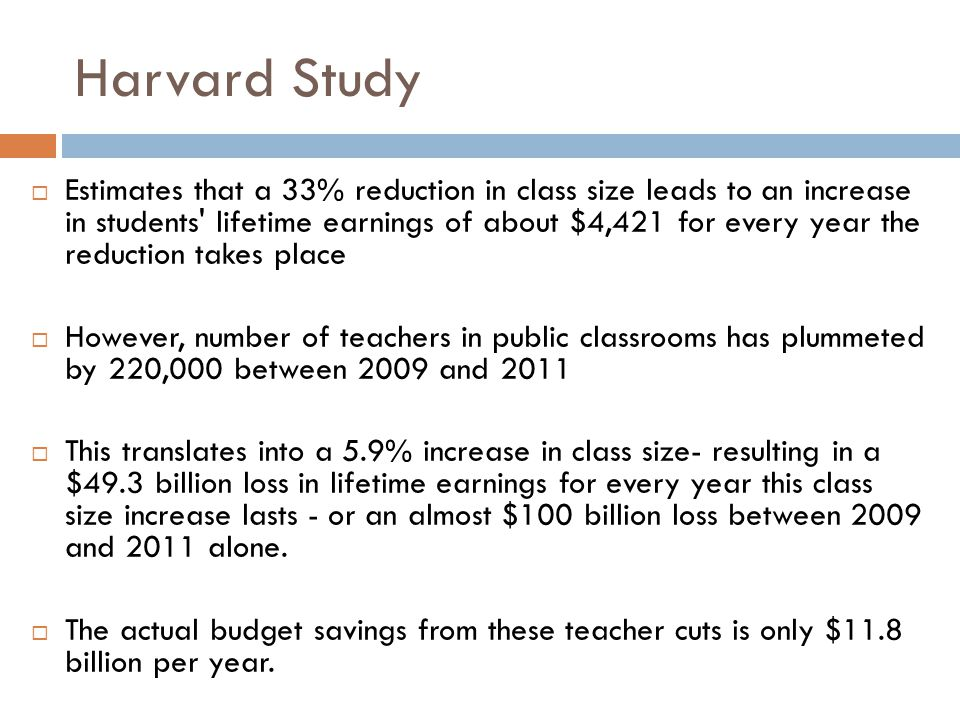 Harvard Study  Estimates that a 33% reduction in class size leads to an increase in students lifetime earnings of about $4,421 for every year the reduction takes place  However, number of teachers in public classrooms has plummeted by 220,000 between 2009 and 2011  This translates into a 5.9% increase in class size- resulting in a $49.3 billion loss in lifetime earnings for every year this class size increase lasts - or an almost $100 billion loss between 2009 and 2011 alone.