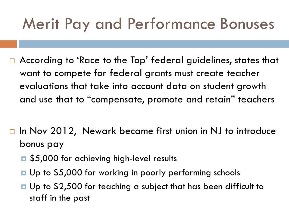 Merit Pay and Performance Bonuses  According to 'Race to the Top' federal guidelines, states that want to compete for federal grants must create teacher evaluations that take into account data on student growth and use that to compensate, promote and retain teachers  In Nov 2012, Newark became first union in NJ to introduce bonus pay  $5,000 for achieving high-level results  Up to $5,000 for working in poorly performing schools  Up to $2,500 for teaching a subject that has been difficult to staff in the past