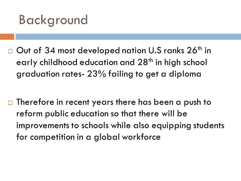 Background  Out of 34 most developed nation U.S ranks 26 th in early childhood education and 28 th in high school graduation rates- 23% failing to get a diploma  Therefore in recent years there has been a push to reform public education so that there will be improvements to schools while also equipping students for competition in a global workforce