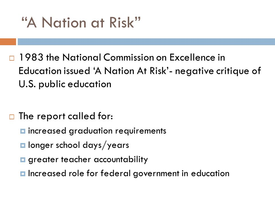 A Nation at Risk  1983 the National Commission on Excellence in Education issued 'A Nation At Risk'- negative critique of U.S.