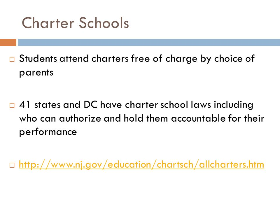 Charter Schools  Students attend charters free of charge by choice of parents  41 states and DC have charter school laws including who can authorize and hold them accountable for their performance  http://www.nj.gov/education/chartsch/allcharters.htm http://www.nj.gov/education/chartsch/allcharters.htm