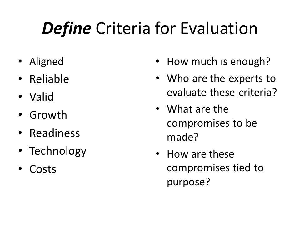 Define Criteria for Evaluation Aligned Reliable Valid Growth Readiness Technology Costs How much is enough? Who are the experts to evaluate these crit