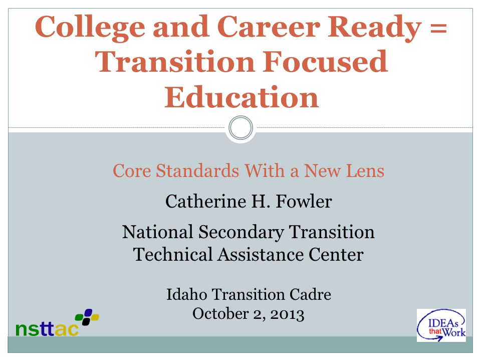 College and Career Ready = Transition Focused Education Core Standards With a New Lens Catherine H. Fowler National Secondary Transition Technical Ass