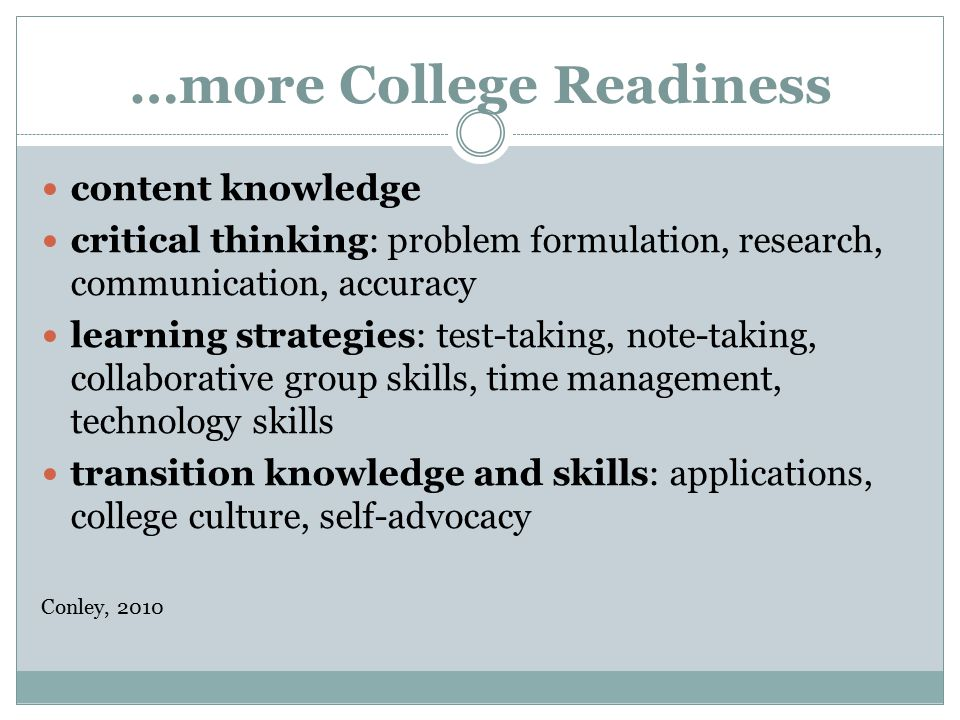 …more College Readiness content knowledge critical thinking: problem formulation, research, communication, accuracy learning strategies: test-taking, note-taking, collaborative group skills, time management, technology skills transition knowledge and skills: applications, college culture, self-advocacy Conley, 2010