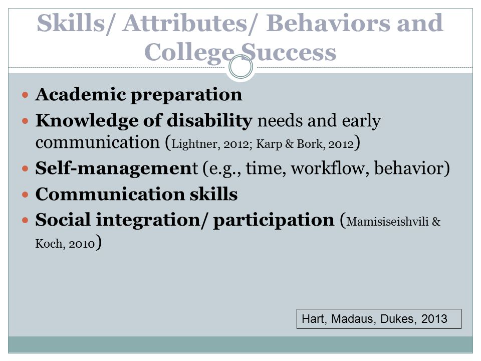 Skills/ Attributes/ Behaviors and College Success Academic preparation Knowledge of disability needs and early communication ( Lightner, 2012; Karp & Bork, 2012 ) Self-management (e.g., time, workflow, behavior) Communication skills Social integration/ participation ( Mamisiseishvili & Koch, 2010 ) Hart, Madaus, Dukes, 2013
