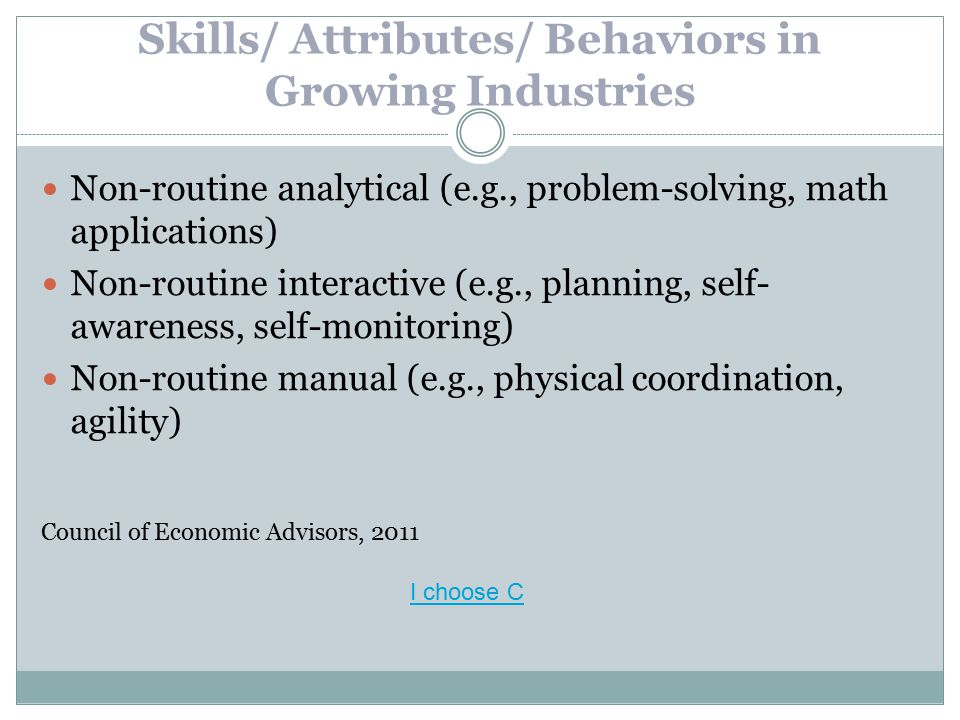 Skills/ Attributes/ Behaviors in Growing Industries Non-routine analytical (e.g., problem-solving, math applications) Non-routine interactive (e.g., planning, self- awareness, self-monitoring) Non-routine manual (e.g., physical coordination, agility) Council of Economic Advisors, 2011 I choose C