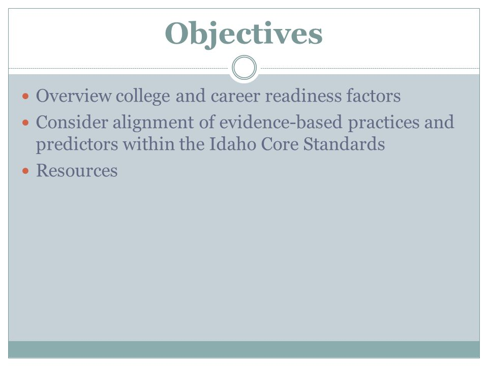 Objectives Overview college and career readiness factors Consider alignment of evidence-based practices and predictors within the Idaho Core Standards Resources