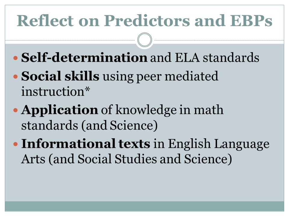 Reflect on Predictors and EBPs Self-determination and ELA standards Social skills using peer mediated instruction* Application of knowledge in math st