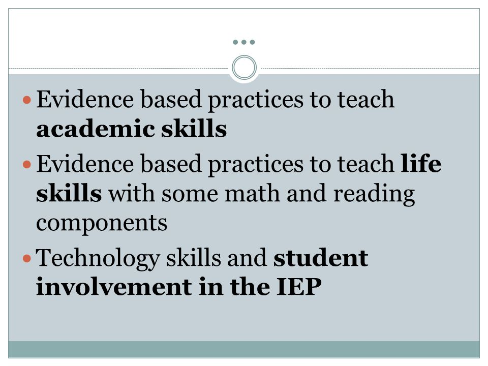 … Evidence based practices to teach academic skills Evidence based practices to teach life skills with some math and reading components Technology skills and student involvement in the IEP