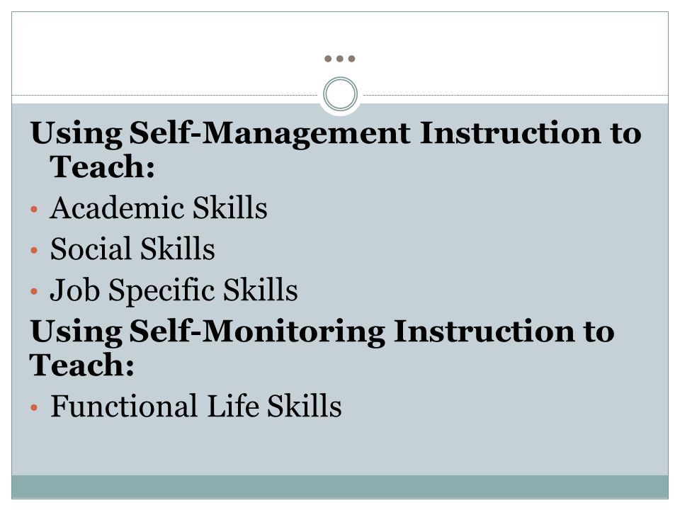 … Using Self-Management Instruction to Teach: Academic Skills Social Skills Job Specific Skills Using Self-Monitoring Instruction to Teach: Functional Life Skills