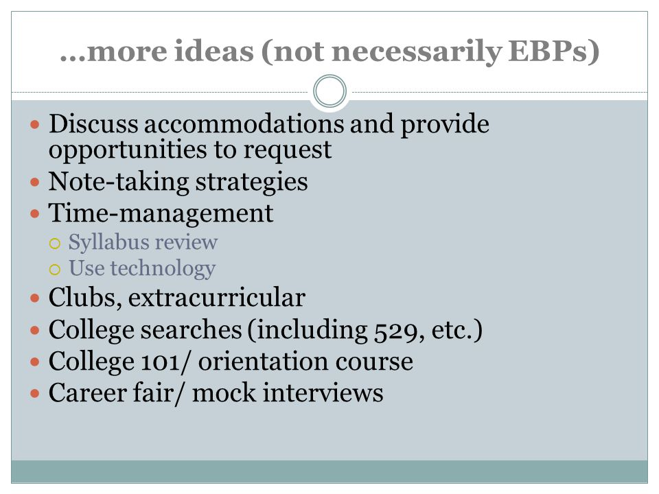 …more ideas (not necessarily EBPs) Discuss accommodations and provide opportunities to request Note-taking strategies Time-management  Syllabus review  Use technology Clubs, extracurricular College searches (including 529, etc.) College 101/ orientation course Career fair/ mock interviews