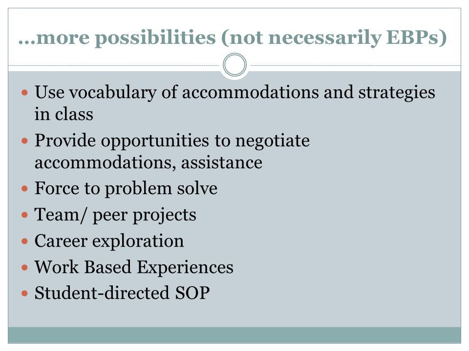 …more possibilities (not necessarily EBPs) Use vocabulary of accommodations and strategies in class Provide opportunities to negotiate accommodations,
